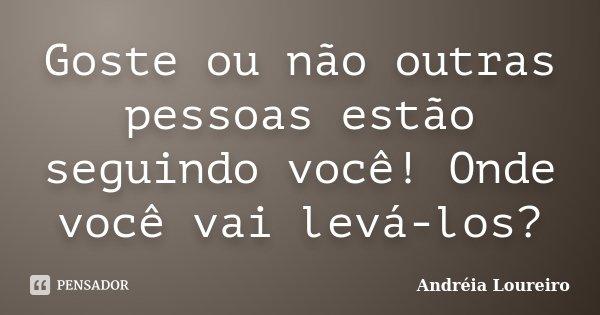 Goste ou não outras pessoas estão seguindo você! Onde você vai levá-los?... Frase de Andréia Loureiro.