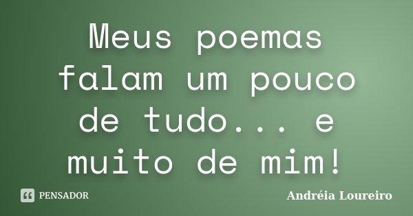 Meus poemas falam um pouco de tudo... e muito de mim!... Frase de Andréia Loureiro.