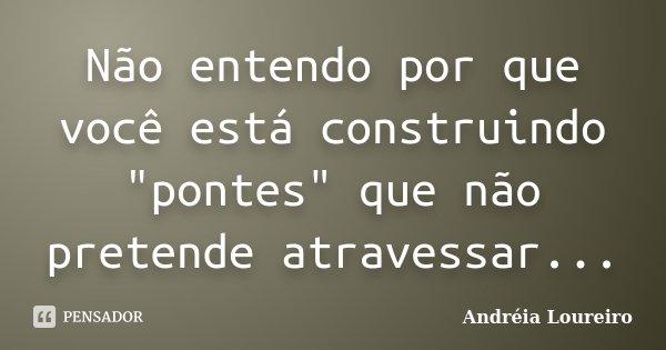 """Não entendo por que você está construindo """"pontes"""" que não pretende atravessar...... Frase de Andréia Loureiro."""