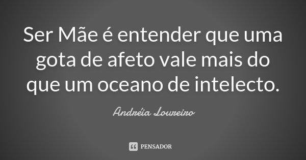 Ser Mãe é entender que uma gota de afeto vale mais do que um oceano de intelecto.... Frase de Andréia Loureiro.