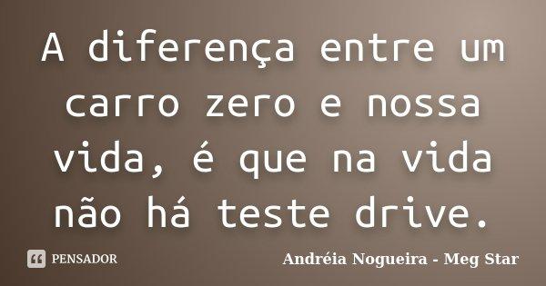 A diferença entre um carro zero e nossa vida, é que na vida não há teste drive.... Frase de Andréia Nogueira - Meg Star.