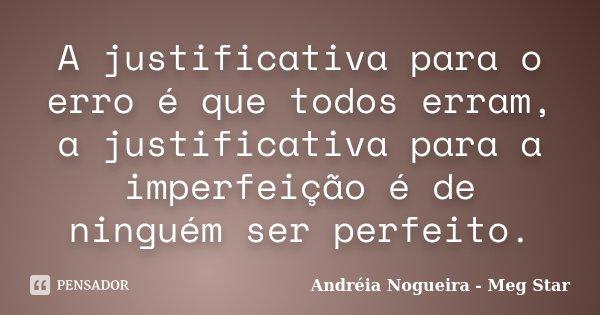 A justificativa para o erro é que todos erram, a justificativa para a imperfeição é de ninguém ser perfeito.... Frase de Andréia Nogueira - Meg Star.