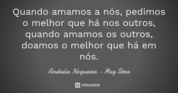 Quando amamos a nós, pedimos o melhor que há nos outros, quando amamos os outros, doamos o melhor que há em nós.... Frase de Andréia Nogueira - Meg Star.