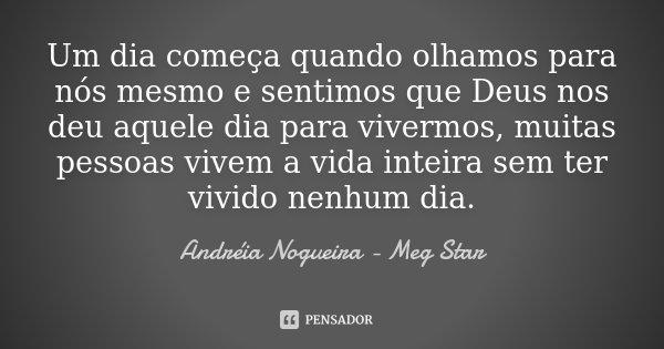 Um dia começa quando olhamos para nós mesmo e sentimos que Deus nos deu aquele dia para vivermos, muitas pessoas vivem a vida inteira sem ter vivido nenhum dia.... Frase de Andréia Nogueira - Meg Star.