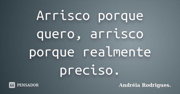 Arrisco porque quero, arrisco porque realmente preciso.... Frase de Andréia Rodrigues..