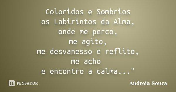 """Coloridos e Sombrios os Labirintos da Alma, onde me perco, me agito, me desvanesso e reflito, me acho e encontro a calma...""""... Frase de Andreia Souza."""