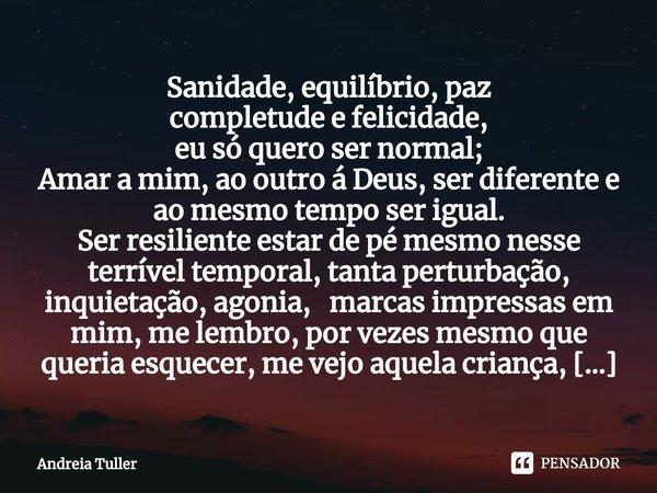Sanidade, equilíbrio, paz completude e felicidade, eu só quero ser normal; Amar a mim, ao outro á Deus, ser diferente e ao mesmo tempo ser igual. Ser resilient... Frase de Andréia Tuller.