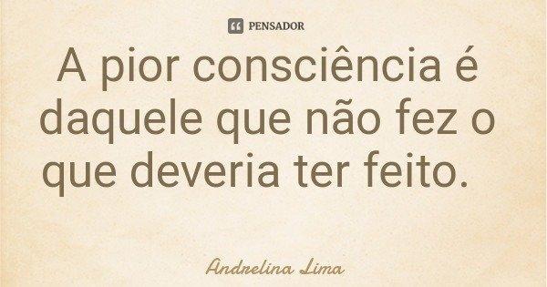 A pior consciência é daquele que não fez o que deveria ter feito.... Frase de Andrelina Lima.