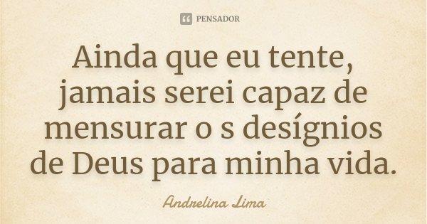 Ainda que eu tente, jamais serei capaz de mensurar o s desígnios de Deus para minha vida.... Frase de Andrelina Lima.