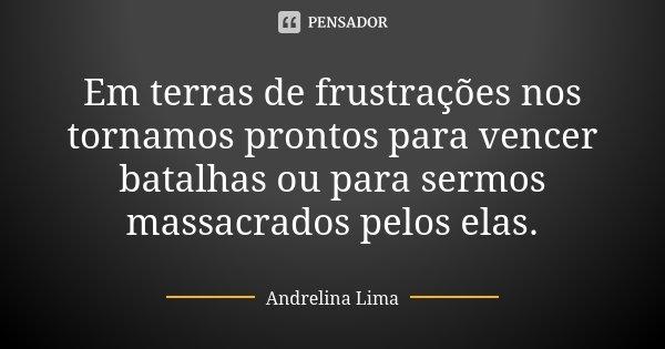 Em terras de frustrações nos tornamos prontos para vencer batalhas ou para sermos massacrados pelos elas.... Frase de Andrelina Lima.