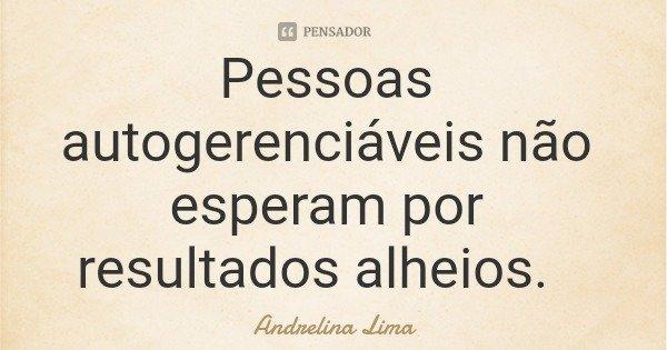 Pessoas autogerenciáveis não esperam por resultados alheios.... Frase de Andrelina Lima.