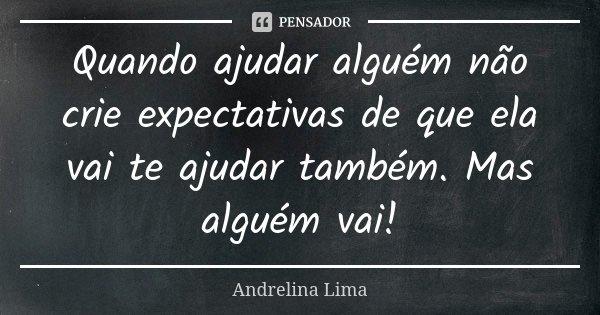 Quando ajudar alguém não crie expectativas de que ela vai te ajudar também. Mas alguém vai!... Frase de Andrelina Lima.