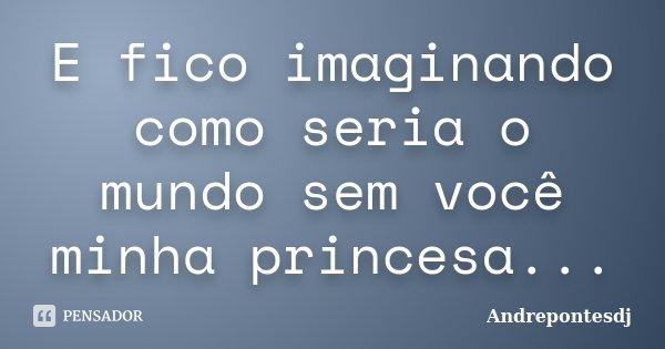 E fico imaginando como seria o mundo sem você minha princesa...... Frase de Andrepontesdj.