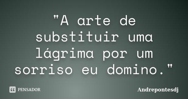 """""""A arte de substituir uma lágrima por um sorriso eu domino.""""... Frase de Andrepontesdj."""