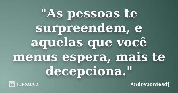 """""""As pessoas te surpreendem, e aquelas que você menus espera, mais te decepciona.""""... Frase de Andrepontesdj."""