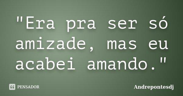 """""""Era pra ser só amizade, mas eu acabei amando.""""... Frase de Andrepontesdj."""