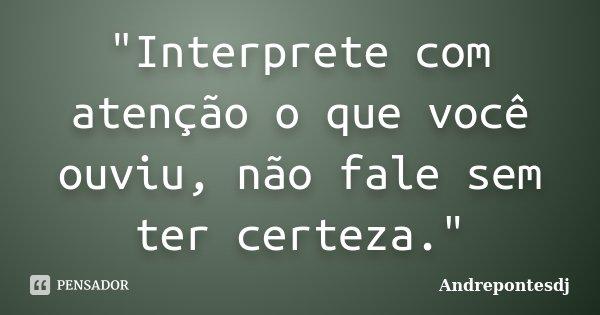 """""""Interprete com atenção o que você ouviu, não fale sem ter certeza.""""... Frase de Andrepontesdj."""