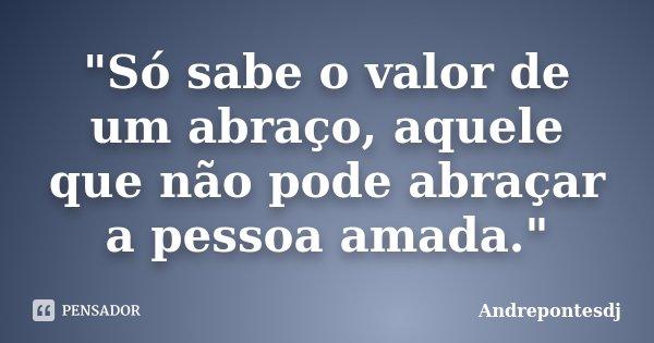 """""""Só sabe o valor de um abraço, aquele que não pode abraçar a pessoa amada.""""... Frase de Andrepontesdj."""