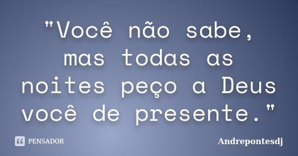 """""""Você não sabe, mas todas as noites peço a Deus você de presente.""""... Frase de Andrepontesdj."""