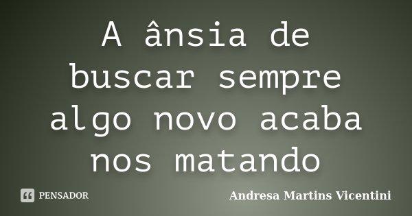 A ânsia de buscar sempre algo novo acaba nos matando... Frase de Andresa Martins Vicentini.