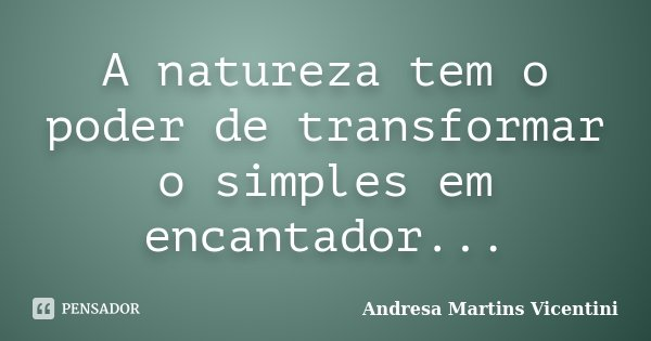 A natureza tem o poder de transformar o simples em encantador...... Frase de Andresa Martins Vicentini.
