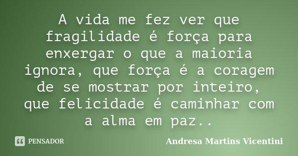 A vida me fez ver que fragilidade é força para enxergar o que a maioria ignora, que força é a coragem de se mostrar por inteiro, que felicidade é caminhar com a... Frase de Andresa Martins Vicentini.