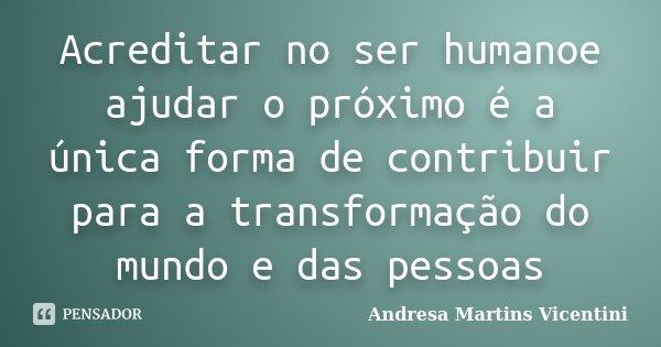 Acreditar no ser humanoe ajudar o próximo é a única forma de contribuir para a transformação do mundo e das pessoas... Frase de Andresa Martins Vicentini.