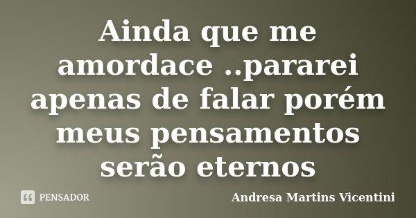Ainda que me amordace ..pararei apenas de falar porém meus pensamentos serão eternos... Frase de Andresa Martins Vicentini.