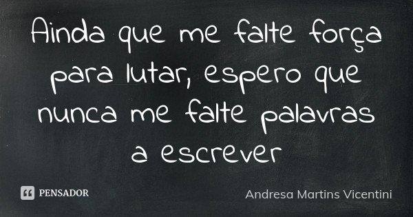 Ainda que me falte força para lutar , espero que nunca me falte palavras a escrever... Frase de Andresa Martins Vicentini.