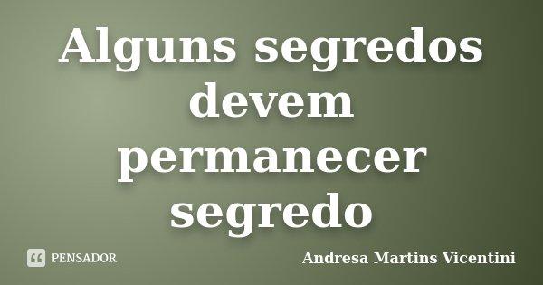 Alguns segredos devem permanecer segredo... Frase de Andresa Martins Vicentini.