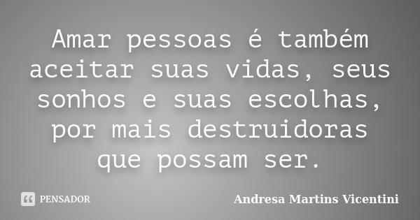 Amar pessoas é também aceitar suas vidas, seus sonhos e suas escolhas por mais destruidoras que possam ser... Frase de Andresa Martins Vicentini.
