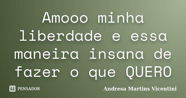 Amooo minha liberdade e essa maneira insana de fazer o que QUERO... Frase de Andresa Martins Vicentini.