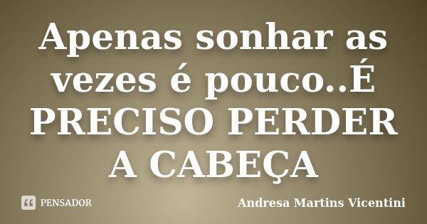 Apenas sonhar as vezes é pouco..É PRECISO PERDER A CABEÇA... Frase de Andresa Martins Vicentini.