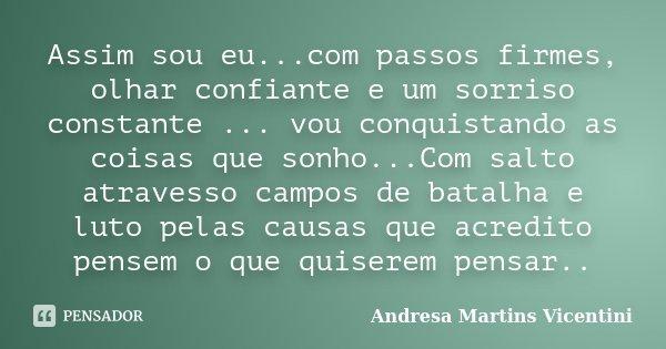 Assim sou eu...com passos firmes, olhar confiante e um sorriso constante ... vou conquistando as coisas que sonho...Com salto atravesso campos de batalha e luto... Frase de Andresa Martins Vicentini.