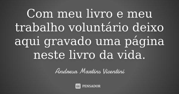 Com meu livro e meu trabalho voluntário deixo aqui gravado uma página neste livro da vida... Frase de Andresa Martins Vicentini.