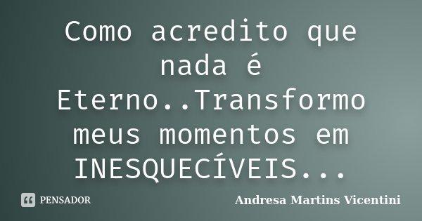 Como acredito que nada é Eterno..Transformo meus momentos em INESQUECÍVEIS...... Frase de Andresa Martins Vicentini.