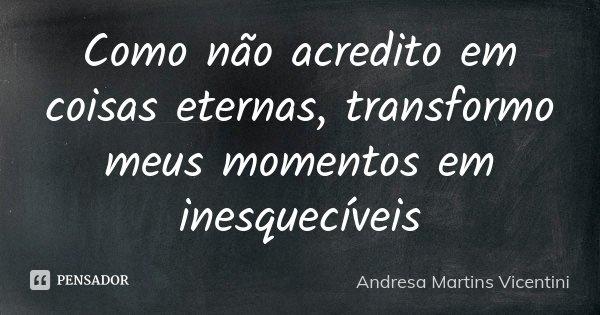 Como não acredito em coisas eternas ..transformo meus momentos em inesquecíveis... Frase de Andresa Martins Vicentini.