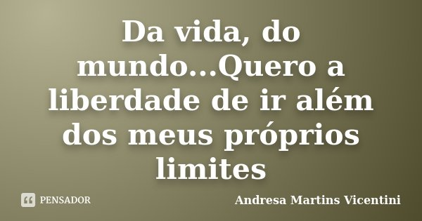 Da vida, do mundo...Quero a liberdade de ir além dos meus próprios limites... Frase de Andresa Martins Vicentini.