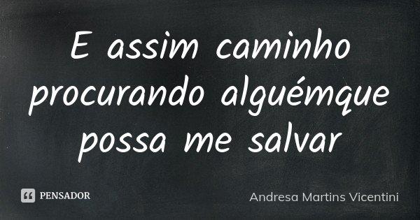E assim caminho procurando alguémque possa me salvar... Frase de Andresa Martins Vicentini.