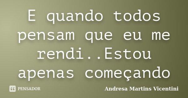 E quando todos pensam que eu me rendi..Estou apenas começando... Frase de Andresa Martins Vicentini.