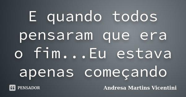 E quando todos pensaram que era o fim...Eu estava apenas começando... Frase de Andresa Martins Vicentini.