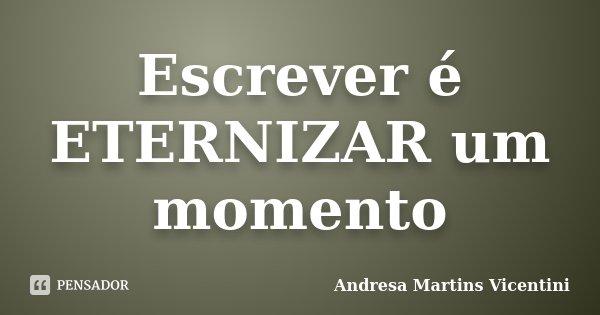 Escrever é ETERNIZAR um momento... Frase de Andresa Martins Vicentini.