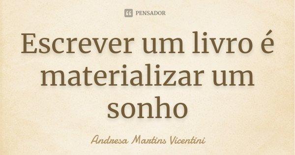 Escrever um livro é materializar um sonho... Frase de Andresa Martins Vicentini.