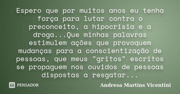 Espero que por muitos anos eu tenha força para lutar contra o preconceito, a hipocrisia e a droga...Que minhas palavras estimulem ações que provoquem mudanças p... Frase de Andresa Martins Vicentini.