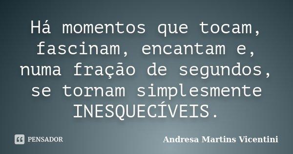 Há momentos que tocam, fascinam,encantam e numa fração de segundos se tornam simplesmente INESQUECÍVEIS... Frase de Andresa Martins Vicentini.