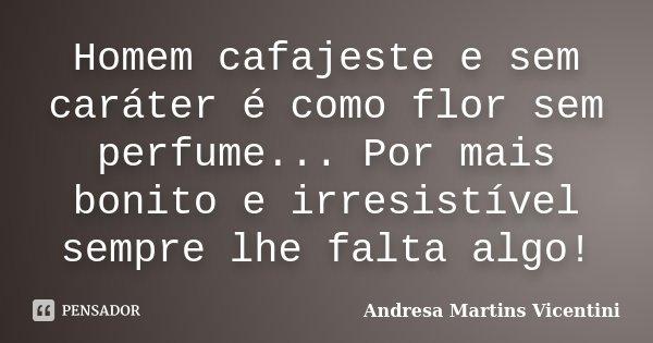 Homem cafajeste e sem caráter é como flor sem perfume...Por mais bonito e irresistível sempre lhe falta algo!... Frase de Andresa Martins Vicentini.