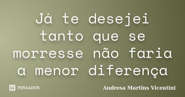 Já te desejei tanto que se morresse não faria a menor diferença... Frase de Andresa Martins Vicentini.