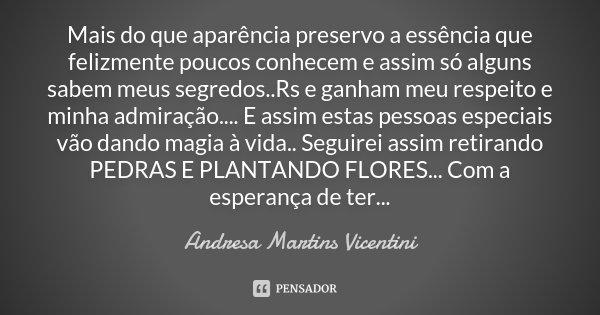 Mais do que aparência preservo a essência que felizmente poucos conhecem e assim só alguns sabem meus segredos..Rs e ganham meu respeito e minha admiração.... E... Frase de Andresa Martins Vicentini.