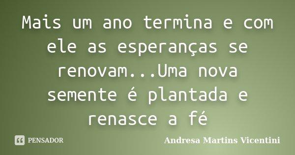 Mais um ano termina e com ele as esperanças se renovam...Uma nova semente é plantada e renasce a fé... Frase de Andresa Martins Vicentini.