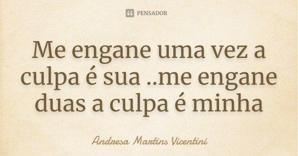 Me engane uma vez a culpa é sua ..me engane duas a culpa é minha... Frase de Andresa Martins Vicentini.